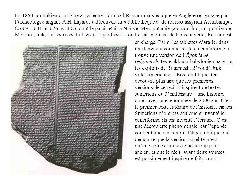 En 1853, un Irakien d'origine assyrienne Hormuzd Rassam mais éduqué en Angleterre, engagé par l'archéologue anglais A.H. Layard, a découvert la « bibliothèque » du roi néo-assyrien Assurbanipal (c.669 – 631 ou 626 av.-J.C), dont le palais était à Ninive, Mésopotamie (aujourd'hui, un quartier de Mossoul, Irak, sur les rives du Tigre). Layard est à Londres au moment de la découverte; Rassam est