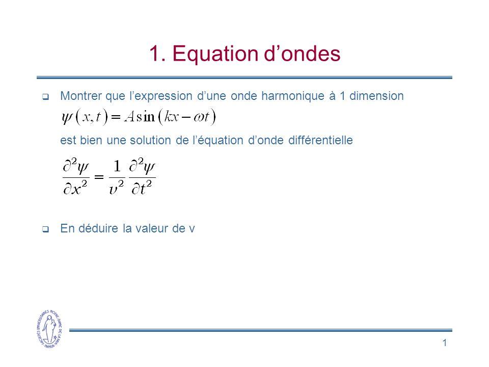1. Equation d'ondes Montrer que l'expression d'une onde harmonique à 1 dimension est bien une solution de l'équation d'onde différentielle.
