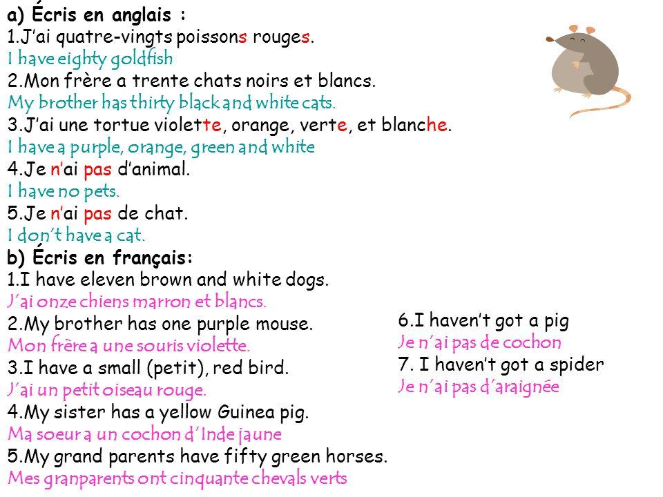 a) Écris en anglais : J'ai quatre-vingts poissons rouges. I have eighty goldfish. 2.Mon frère a trente chats noirs et blancs.
