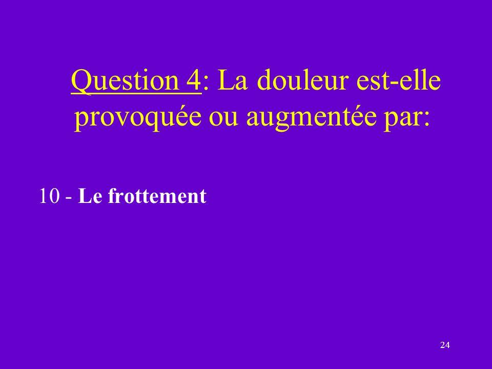 Question 4: La douleur est-elle provoquée ou augmentée par:
