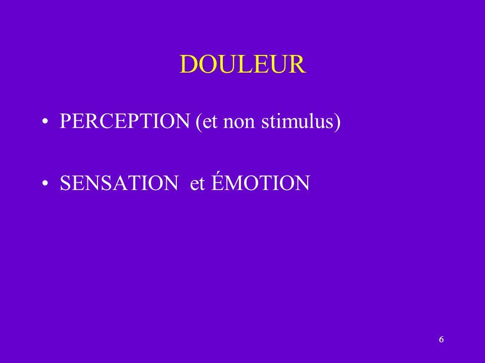 DOULEUR PERCEPTION (et non stimulus) SENSATION et ÉMOTION