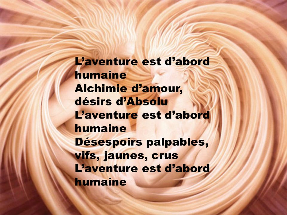 L'aventure est d'abord humaine Alchimie d'amour, désirs d'Absolu L'aventure est d'abord humaine Désespoirs palpables, vifs, jaunes, crus L'aventure est d'abord humaine