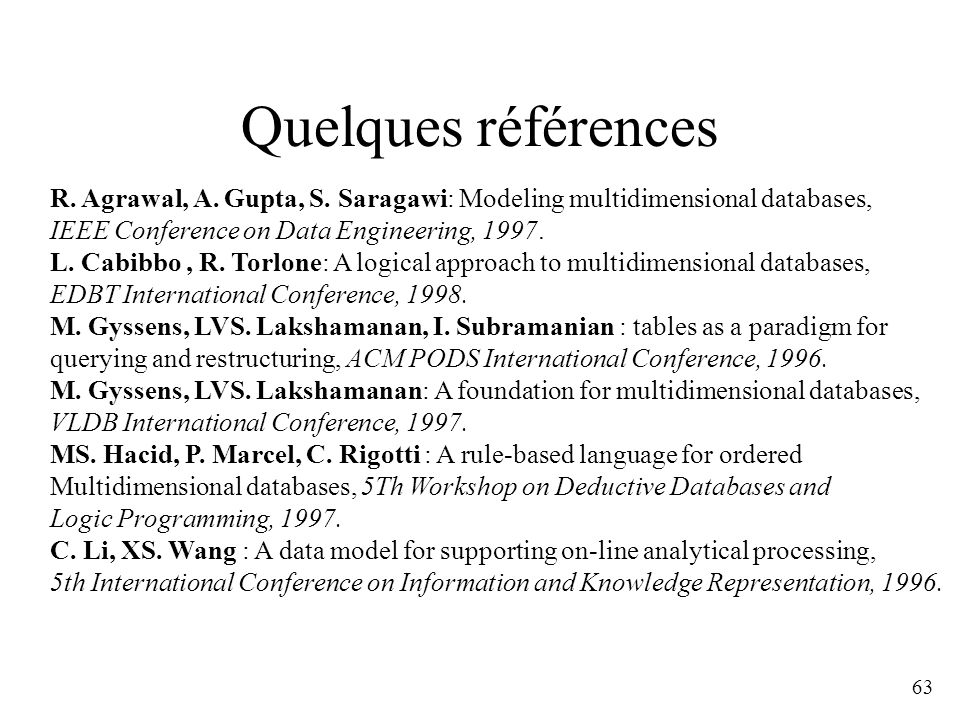 Quelques références R. Agrawal, A. Gupta, S. Saragawi: Modeling multidimensional databases, IEEE Conference on Data Engineering, 1997.