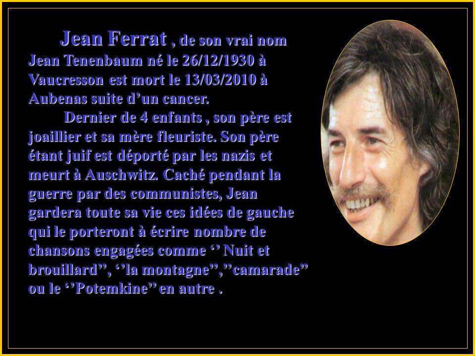 Jean Ferrat , de son vrai nom Jean Tenenbaum né le 26/12/1930 à Vaucresson est mort le 13/03/2010 à Aubenas suite d'un cancer.