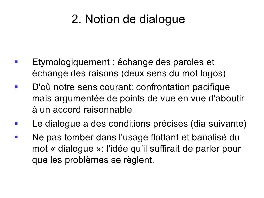 2. Notion de dialogue Etymologiquement : échange des paroles et échange des raisons (deux sens du mot logos)