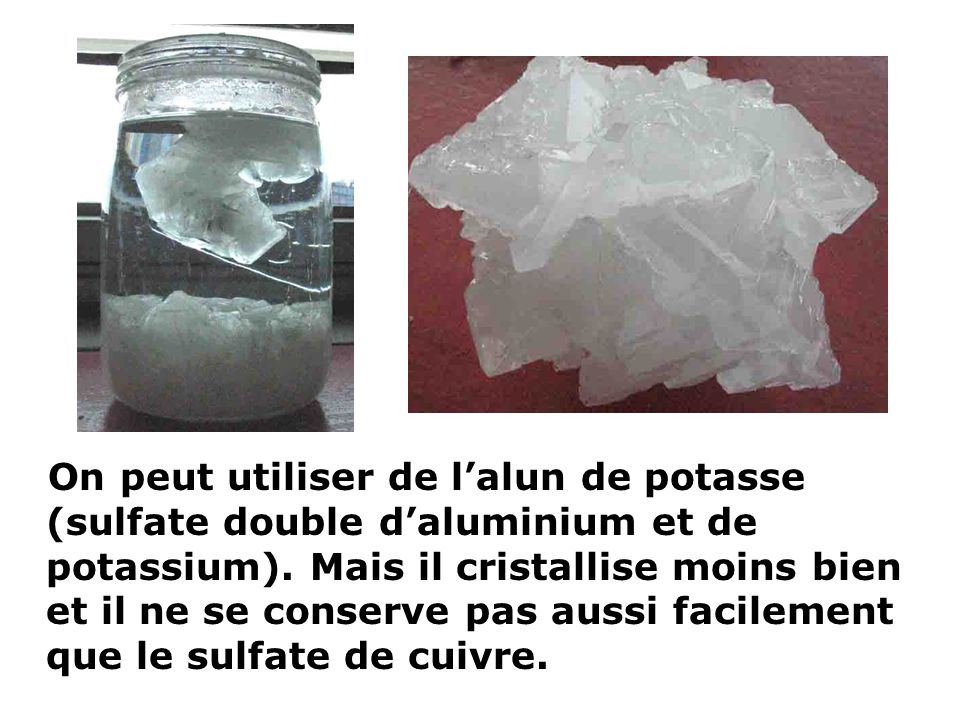 On peut utiliser de l'alun de potasse (sulfate double d'aluminium et de potassium).