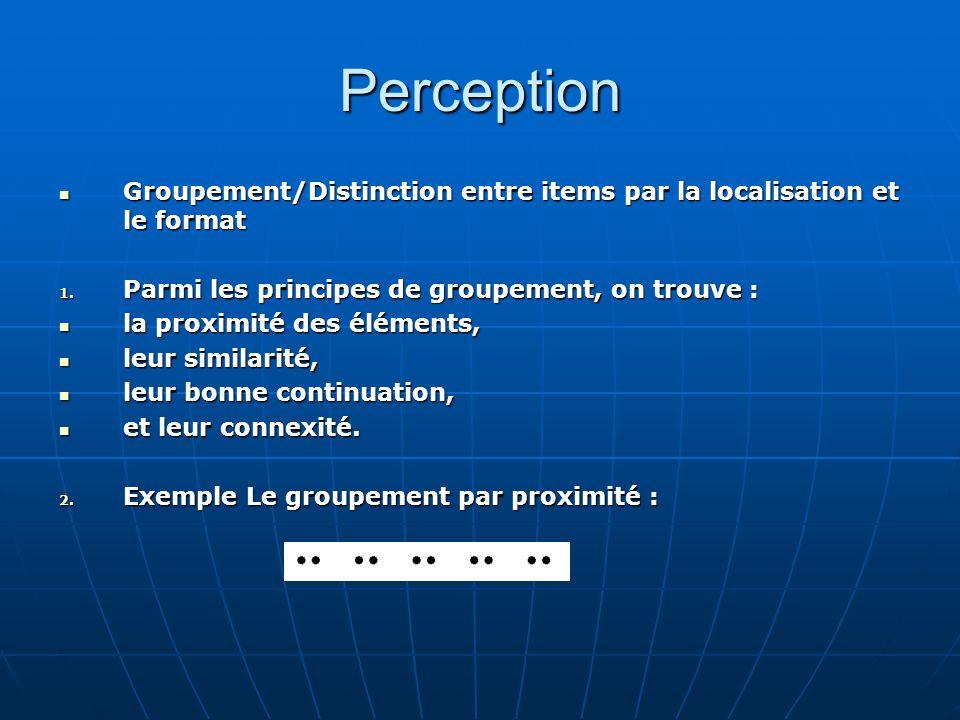 Perception Groupement/Distinction entre items par la localisation et le format. Parmi les principes de groupement, on trouve :