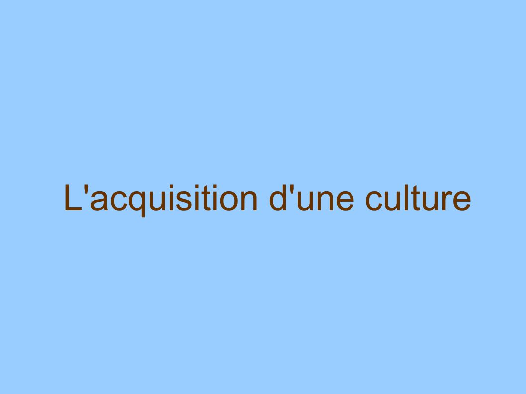 L acquisition d une culture