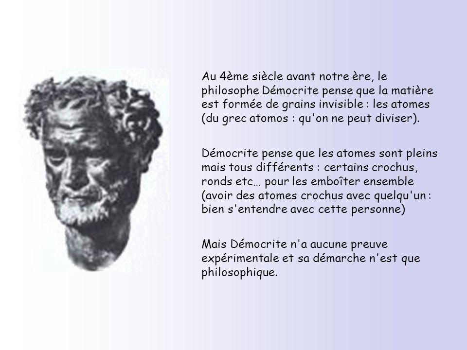Au 4ème siècle avant notre ère, le philosophe Démocrite pense que la matière est formée de grains invisible : les atomes (du grec atomos : qu on ne peut diviser).
