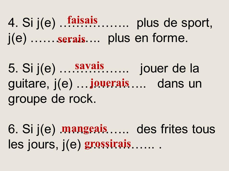 4. Si j(e) …………….. plus de sport, j(e) …………….. plus en forme.