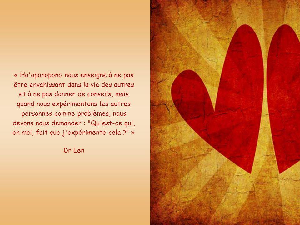 « Ho oponopono nous enseigne à ne pas être envahissant dans la vie des autres et à ne pas donner de conseils, mais quand nous expérimentons les autres personnes comme problèmes, nous devons nous demander : Qu est-ce qui, en moi, fait que j expérimente cela »