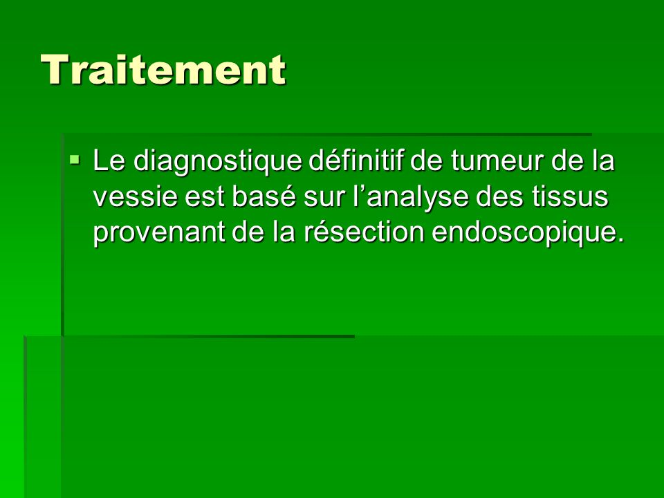 Traitement Le diagnostique définitif de tumeur de la vessie est basé sur l'analyse des tissus provenant de la résection endoscopique.