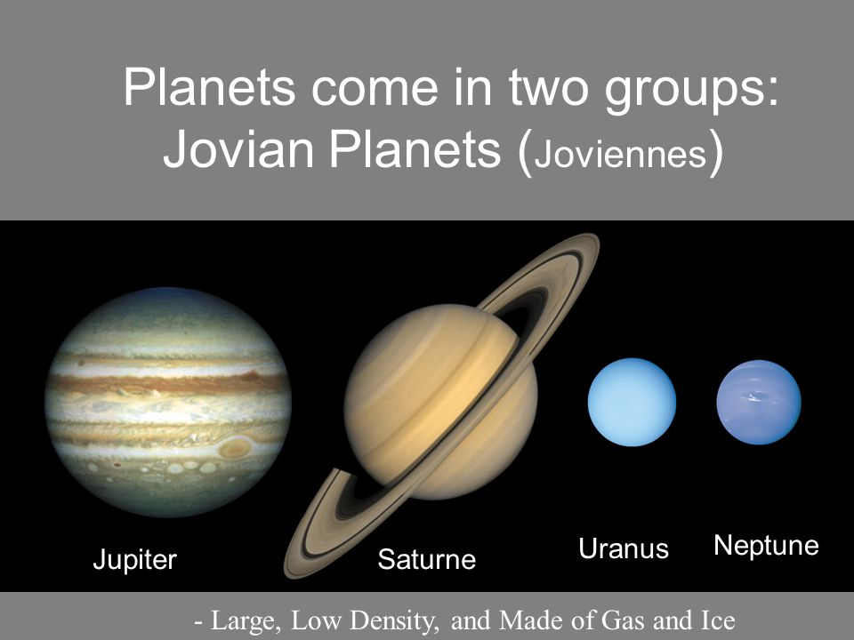 Planets come in two groups: Jovian Planets (Joviennes)