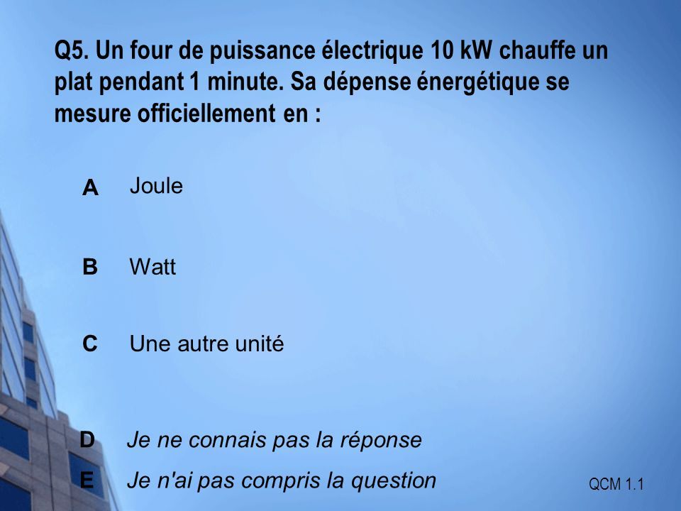 Q5. Un four de puissance électrique 10 kW chauffe un plat pendant 1 minute. Sa dépense énergétique se mesure officiellement en :