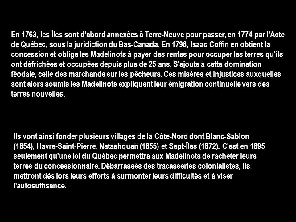 En 1763, les Îles sont d abord annexées à Terre-Neuve pour passer, en 1774 par l Acte de Québec, sous la juridiction du Bas-Canada. En 1798, Isaac Coffin en obtient la concession et oblige les Madelinots à payer des rentes pour occuper les terres qu ils ont défrichées et occupées depuis plus de 25 ans. S ajoute à cette domination féodale, celle des marchands sur les pêcheurs. Ces misères et injustices auxquelles sont alors soumis les Madelinots expliquent leur émigration continuelle vers des terres nouvelles.