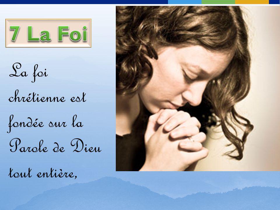 7 La Foi La foi chrétienne est fondée sur la Parole de Dieu tout entière,