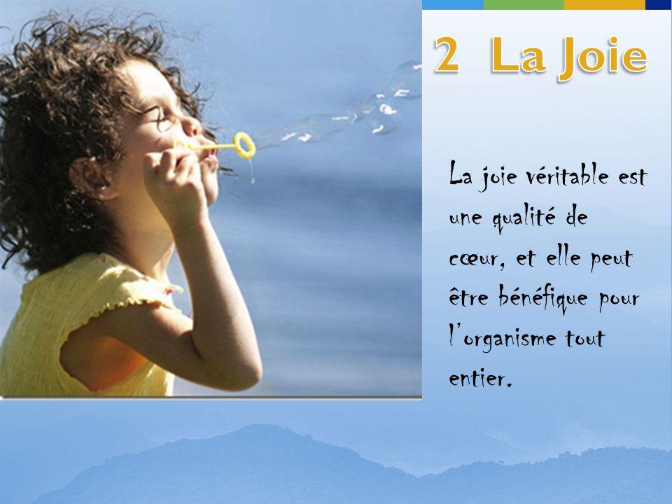 2 La Joie La joie véritable est une qualité de cœur, et elle peut être bénéfique pour l'organisme tout entier.