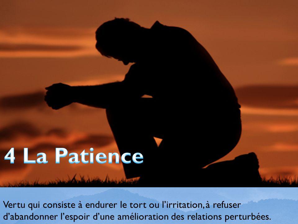 4 La Patience Vertu qui consiste à endurer le tort ou l'irritation, à refuser d'abandonner l'espoir d'une amélioration des relations perturbées.