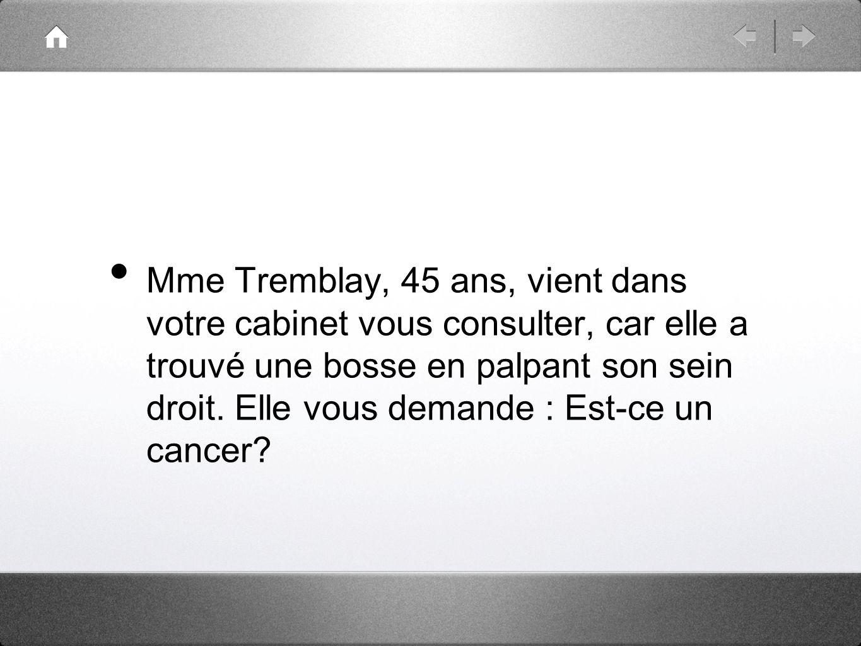 Mme Tremblay, 45 ans, vient dans votre cabinet vous consulter, car elle a trouvé une bosse en palpant son sein droit.