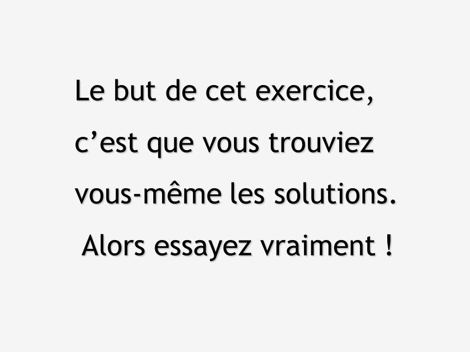 Le but de cet exercice, c'est que vous trouviez vous-même les solutions. Alors essayez vraiment !