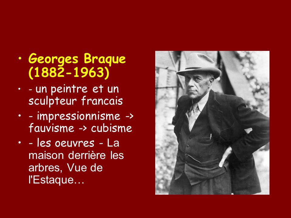 Georges Braque (1882-1963) - un peintre et un sculpteur francais. - impressionnisme -> fauvisme -> cubisme.