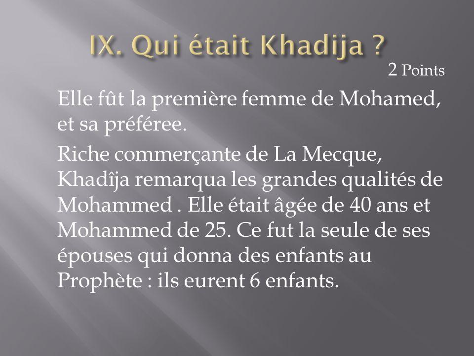 IX. Qui était Khadija 2 Points. Elle fût la première femme de Mohamed, et sa préféree.