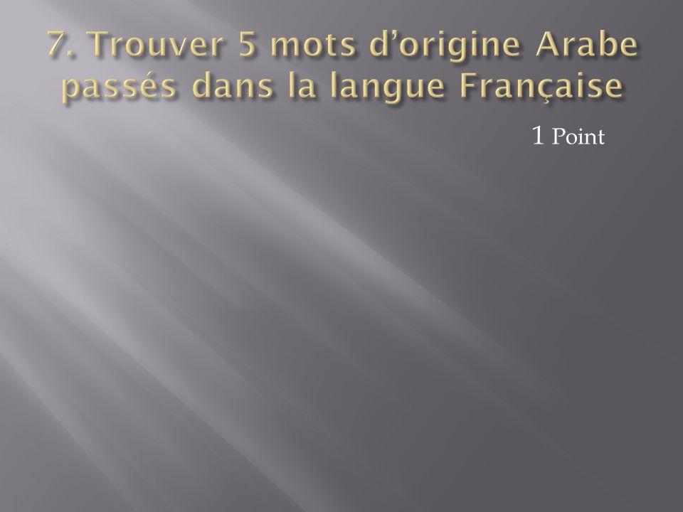 7. Trouver 5 mots d'origine Arabe passés dans la langue Française