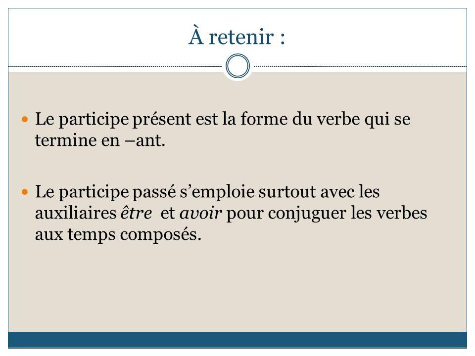 À retenir : Le participe présent est la forme du verbe qui se termine en –ant.