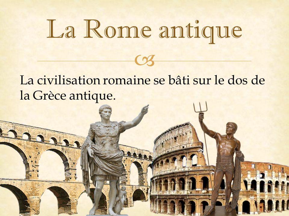 La Rome antique La civilisation romaine se bâti sur le dos de la Grèce antique.