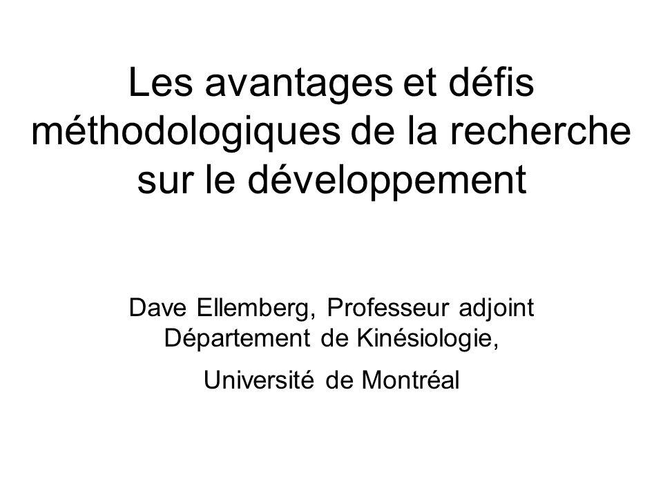 Les avantages et défis méthodologiques de la recherche sur le développement Dave Ellemberg, Professeur adjoint Département de Kinésiologie, Université de Montréal