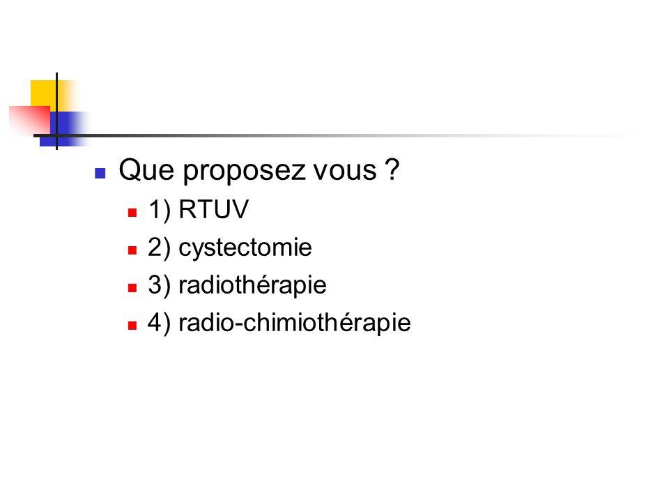 Que proposez vous 1) RTUV 2) cystectomie 3) radiothérapie