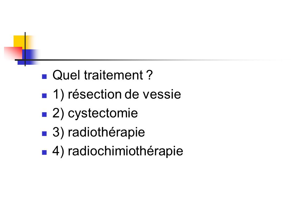 Quel traitement 1) résection de vessie 2) cystectomie 3) radiothérapie 4) radiochimiothérapie