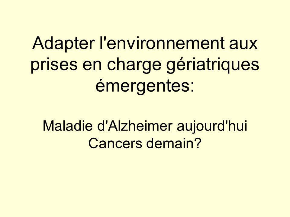 Adapter l environnement aux prises en charge gériatriques émergentes: Maladie d Alzheimer aujourd hui Cancers demain
