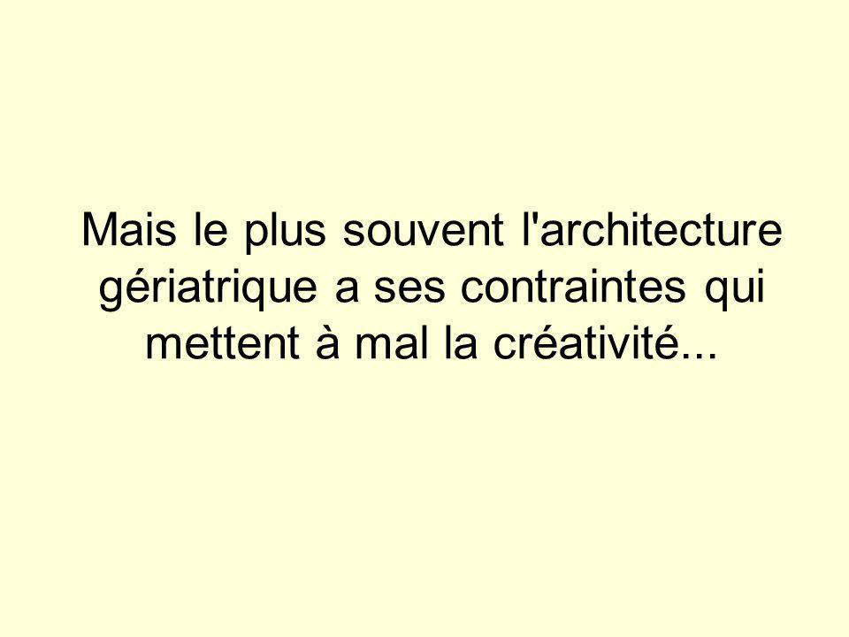 Mais le plus souvent l architecture gériatrique a ses contraintes qui mettent à mal la créativité...