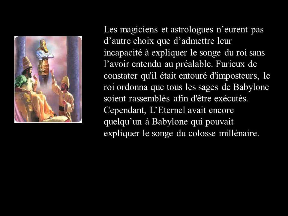 Les magiciens et astrologues n'eurent pas d'autre choix que d'admettre leur incapacité à expliquer le songe du roi sans l'avoir entendu au préalable.