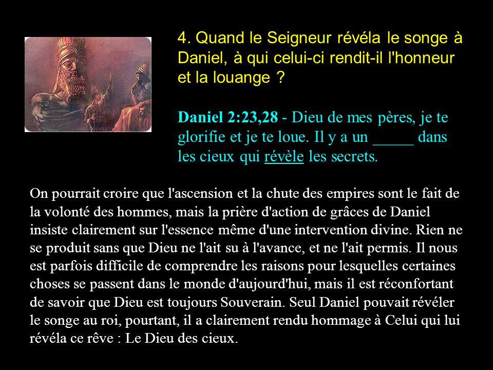 4. Quand le Seigneur révéla le songe à Daniel, à qui celui-ci rendit-il l honneur et la louange