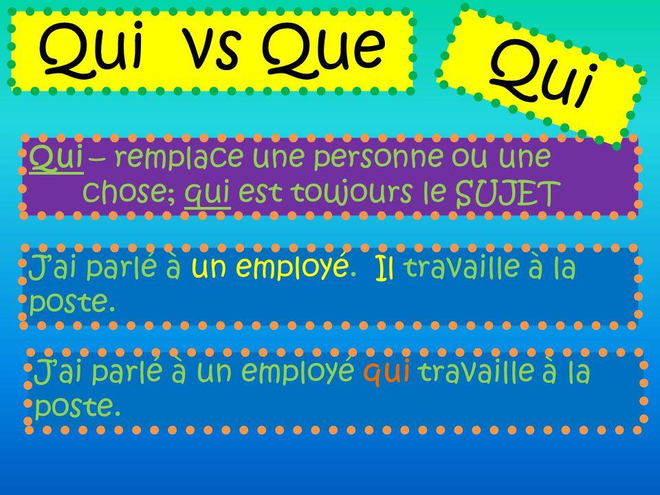 Qui vs Que Qui. Qui – remplace une personne ou une chose; qui est toujours le SUJET. J'ai parlé à un employé. Il travaille à la poste.