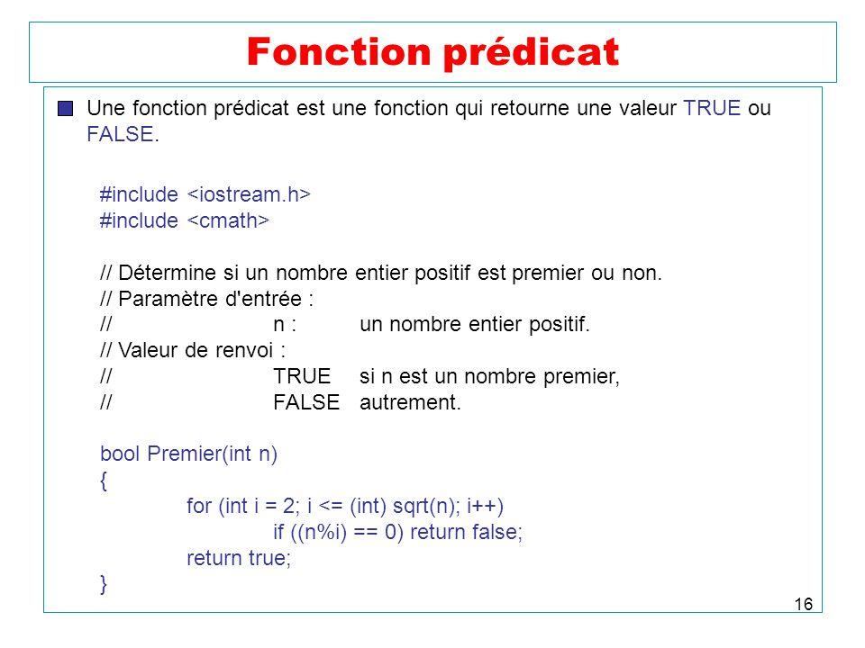 Fonction prédicat Une fonction prédicat est une fonction qui retourne une valeur TRUE ou. FALSE. #include <iostream.h>