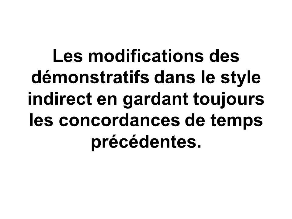 Les modifications des démonstratifs dans le style indirect en gardant toujours les concordances de temps précédentes.
