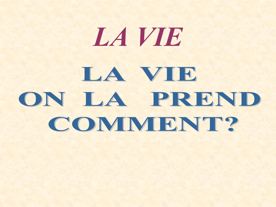 LA VIE LA VIE ON LA PREND COMMENT