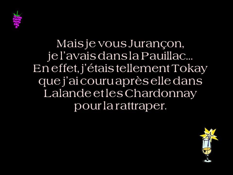 Mais je vous Jurançon, je l'avais dans la Pauillac… En effet, j'étais tellement Tokay que j'ai couru après elle dans Lalande et les Chardonnay pour la rattraper.