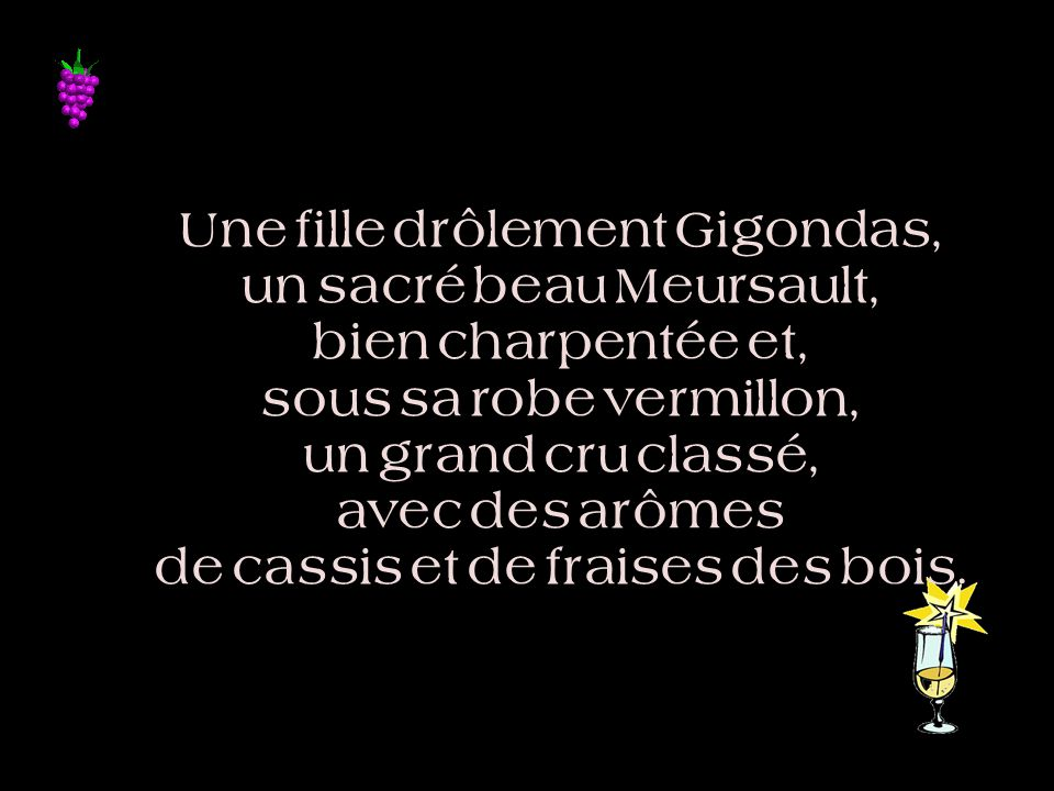 Une fille drôlement Gigondas, un sacré beau Meursault, bien charpentée et, sous sa robe vermillon, un grand cru classé, avec des arômes de cassis et de fraises des bois.