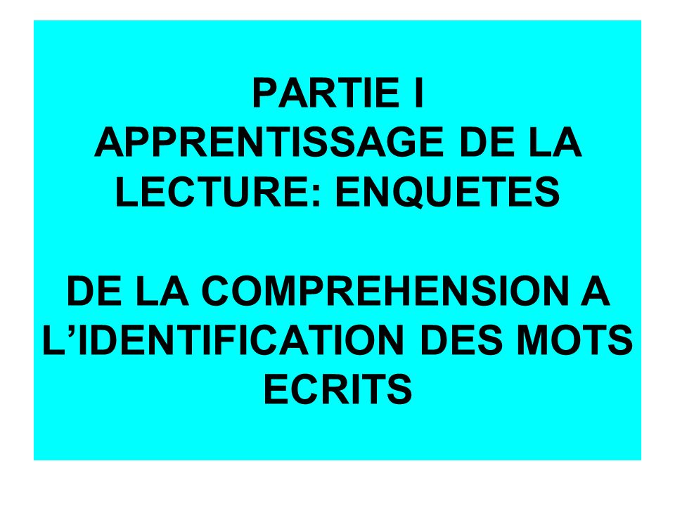 PARTIE I APPRENTISSAGE DE LA LECTURE: ENQUETES DE LA COMPREHENSION A L'IDENTIFICATION DES MOTS ECRITS