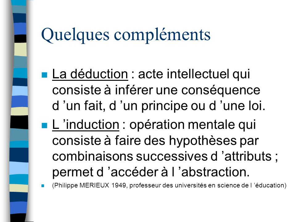 Quelques compléments La déduction : acte intellectuel qui consiste à inférer une conséquence d 'un fait, d 'un principe ou d 'une loi.