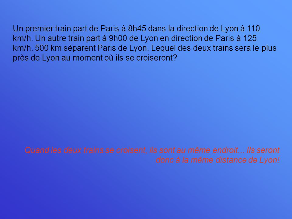 Un premier train part de Paris à 8h45 dans la direction de Lyon à 110 km/h. Un autre train part à 9h00 de Lyon en direction de Paris à 125 km/h. 500 km séparent Paris de Lyon. Lequel des deux trains sera le plus près de Lyon au moment où ils se croiseront