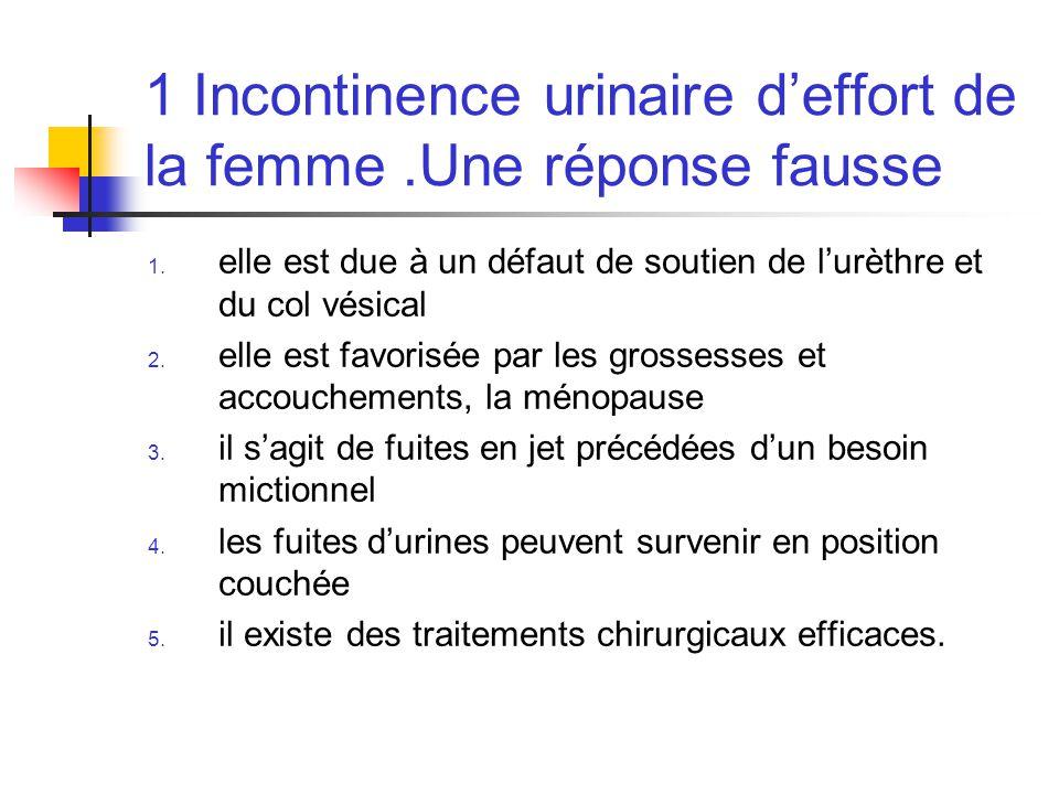 1 Incontinence urinaire d'effort de la femme .Une réponse fausse