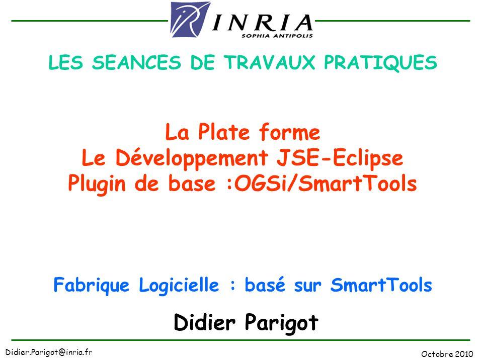 LES SEANCES DE TRAVAUX PRATIQUES La Plate forme Le Développement JSE-Eclipse Plugin de base :OGSi/SmartTools Fabrique Logicielle : basé sur SmartTools