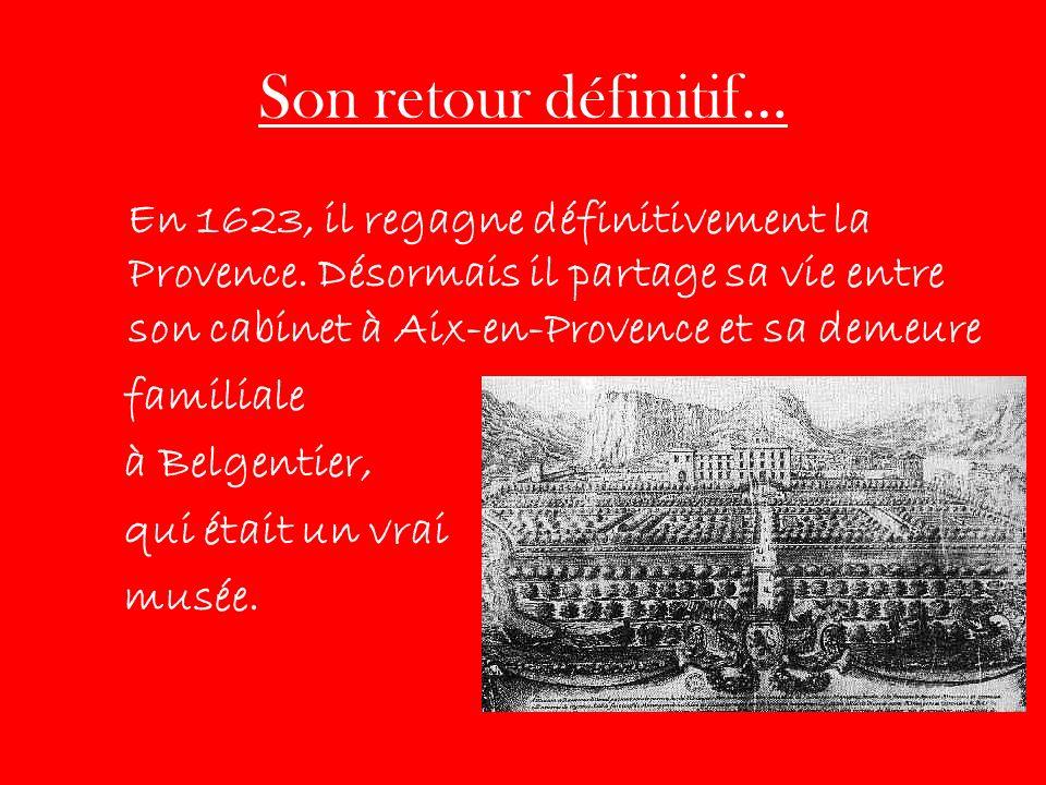 Son retour définitif… En 1623, il regagne définitivement la Provence. Désormais il partage sa vie entre son cabinet à Aix-en-Provence et sa demeure.
