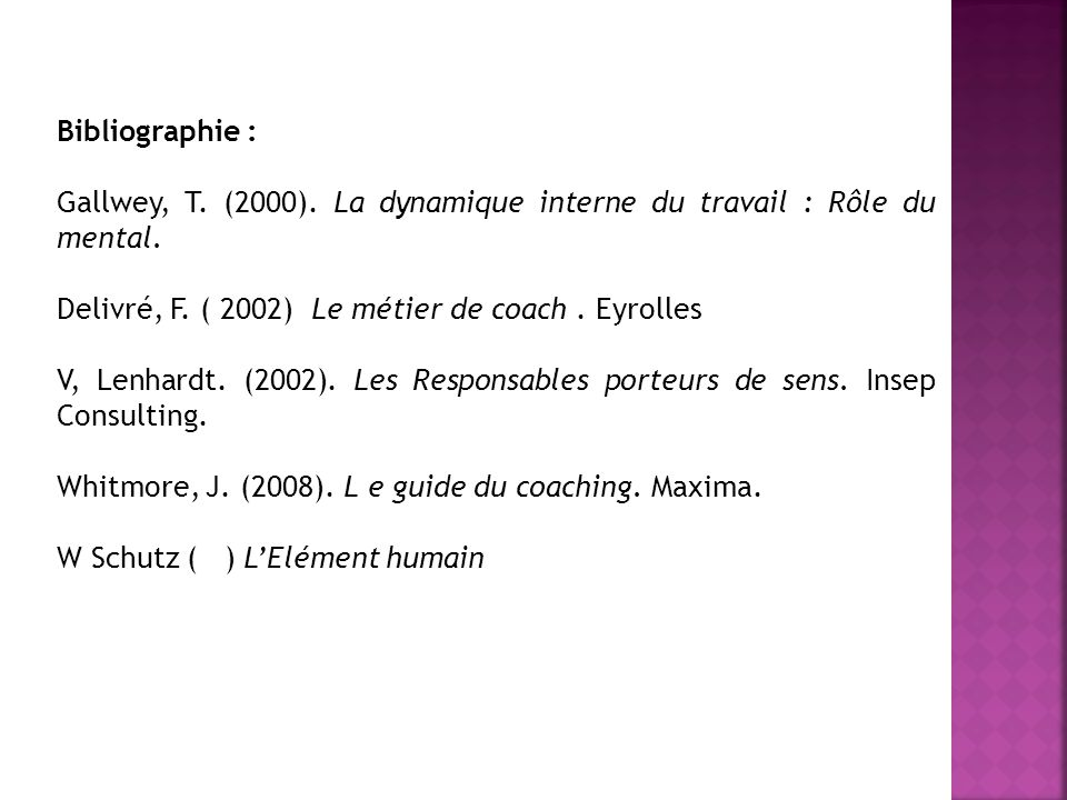Bibliographie : Gallwey, T. (2000). La dynamique interne du travail : Rôle du mental. Delivré, F. ( 2002) Le métier de coach . Eyrolles.