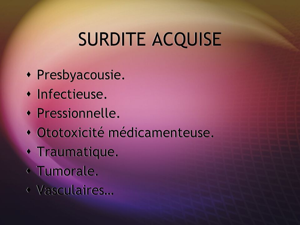 SURDITE ACQUISE Presbyacousie. Infectieuse. Pressionnelle.